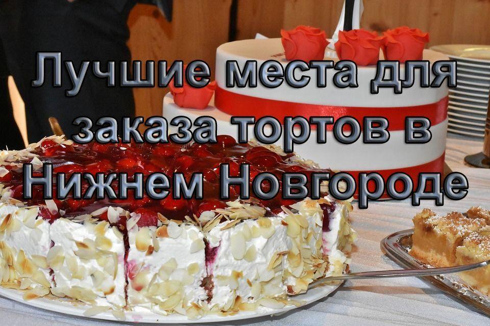 Где самые лучшие торты на заказ в Нижнем Новгороде?