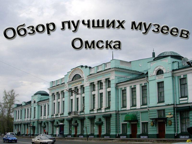 Обзор лучших музеев Омска 2021 года